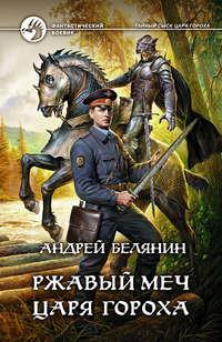Белянин, Андрей  - Ржавый меч царя Гороха