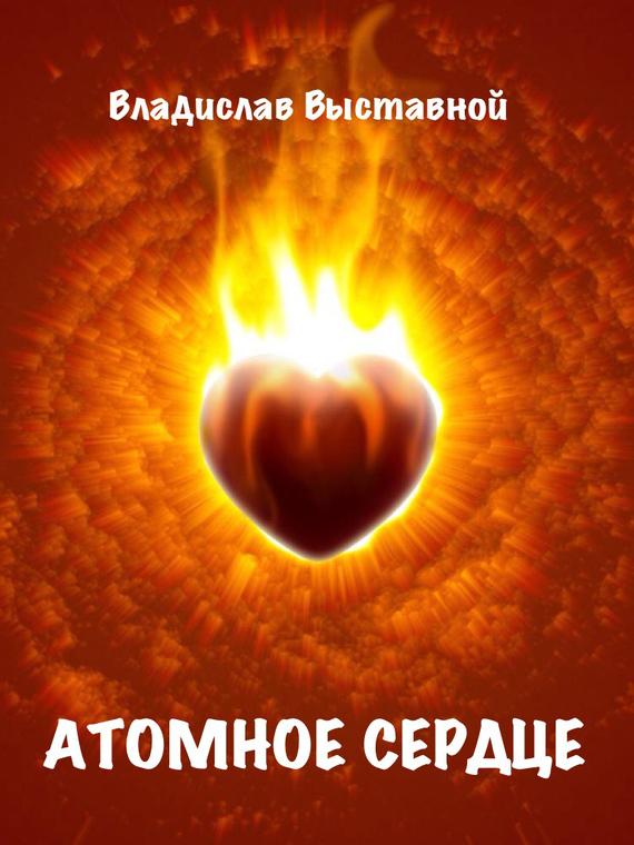 Владислав Выставной Атомное сердце владислав выставной атомное сердце