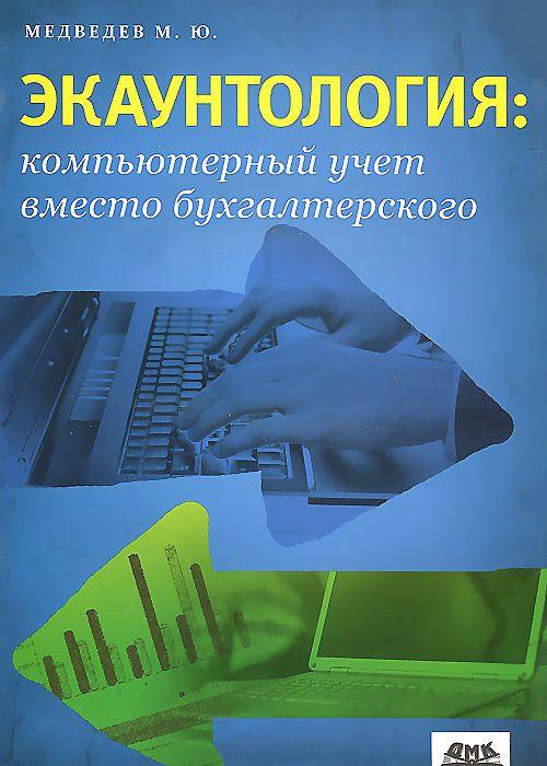 М. Ю. Медведев Экаунтология: компьютерный учет вместо бухгалтерского медведев м теория учета и двойная запись isbn 9785977601528