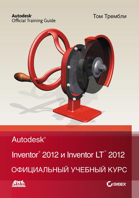 Том Трембли Autodesk Inventor 2012 и Inventor LT 2012. Официальный учебный курс полуприцеп маз 975800 3010 2012 г в