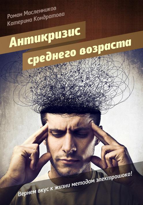 Роман Масленников - АнтиКризис среднего возраста, или Вернем вкус к жизни методом электрошока!