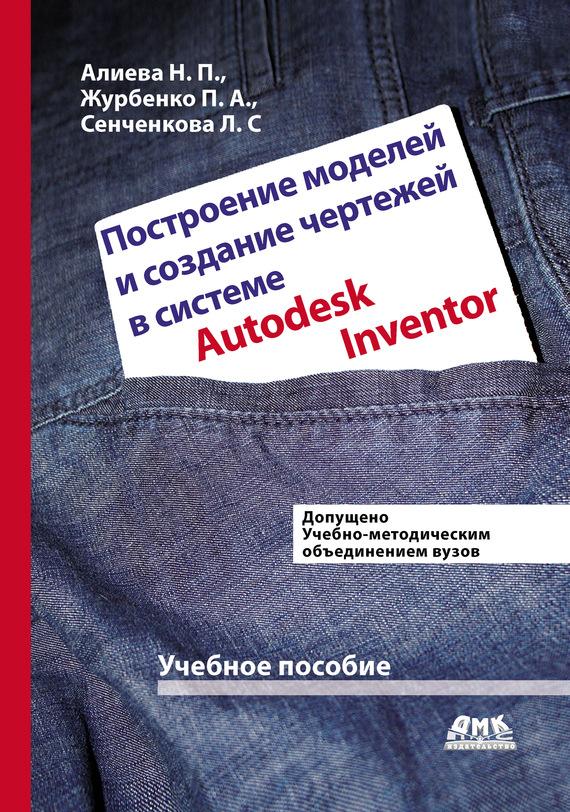 Н. П. Алиева Построение моделей и создание чертежей деталей в системе Autodesk Inventor дмитрий зиновьев создание сварных конструкций вautodesk inventor