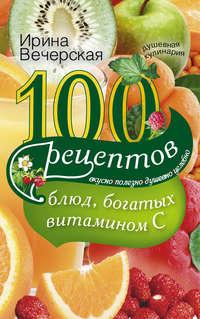 Вечерская, Ирина  - 100 рецептов блюд, богатых витамином С. Вкусно, полезно, душевно, целебно