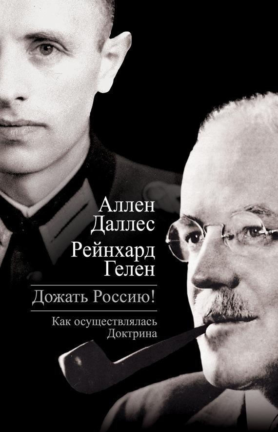 Аллен Даллес, Райнхард Гелен - Дожать Россию! Как осуществлялась Доктрина