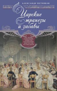- Царские трапезы и забавы. Быт, нравы, развлечения, торжества и кулинарные пристрастия русских царей