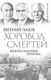 Чазов, Евгений  - Хоровод смертей. Брежнев, Андропов, Черненко…
