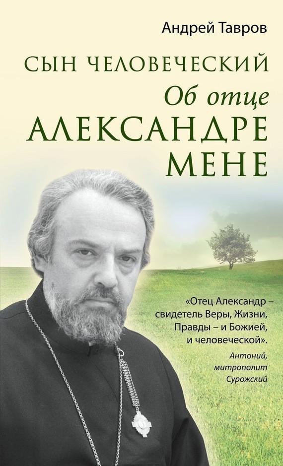 Андрей Тавров Сын человеческий. Об отце Александре Мене книга об отце и его времени