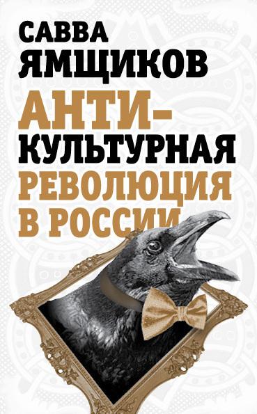 Савва Ямщиков Антикультурная революция в России савва ямщиков россия и бесы когда не стало родины моей…