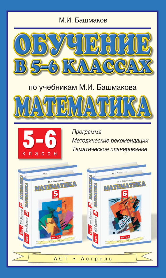 М. И. Башмаков Обучение в 5-6 классах по учебникам М. И. Башмакова «Математика». 5-6 классы