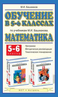 Башмаков, М. И.  - Обучение в 5-6 классах по учебникам М. И. Башмакова «Математика». 5-6 классы