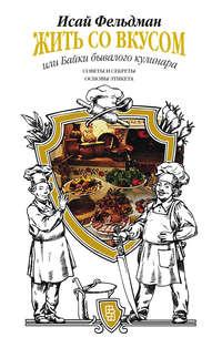 Фельдман, Исай  - Жить со вкусом, или Байки бывалого кулинара
