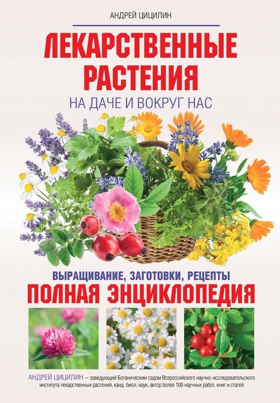Лекарственные растения на даче и вокруг нас. Полная энциклопедия