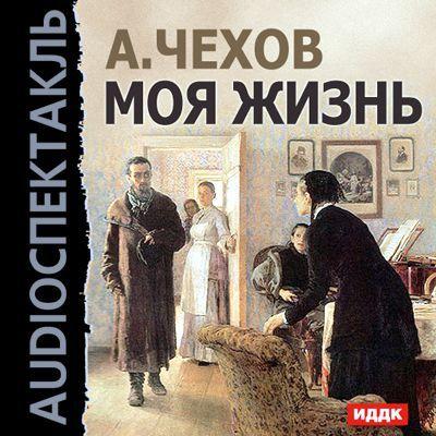 Моя жизнь (спектакль) ( Антон Чехов  )