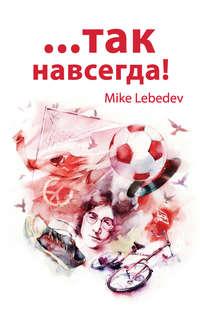 Lebedev, Mike  - …Так навсегда!
