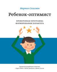 Селигман, Мартин  - Ребенок-оптимист. Проверенная программа формирования характера