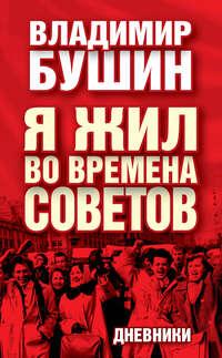 Бушин, Владимир  - Я жил во времена Советов. Дневники