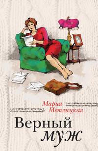 Метлицкая, Мария  - Верный муж (сборник)