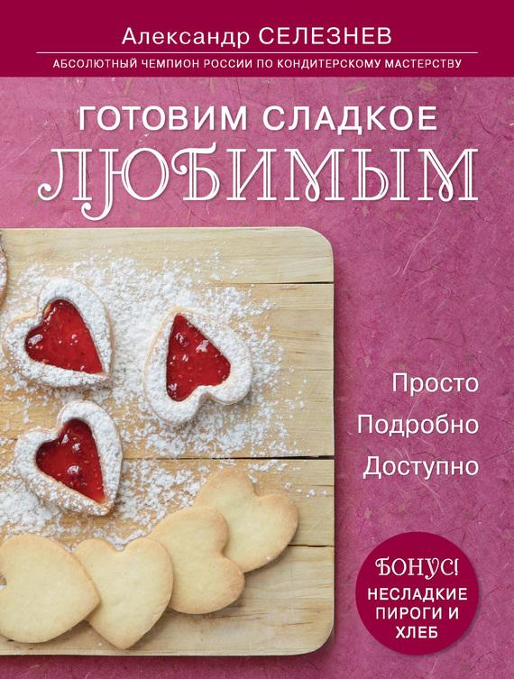 Александр Селезнев Готовим сладкое любимым. Просто. Подробно. Доступно