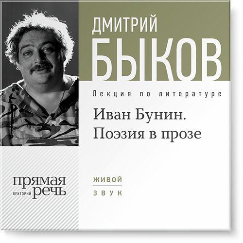 Дмитрий Быков Лекция «Иван Бунин. Поэзия в прозе» бунин и жизнь арсеньева окаянные дни…