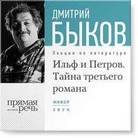 Быков, Дмитрий  - Лекция «Ильф и Петров. Тайна третьего романа»