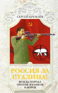 Кремлев, Сергей   - Россия за Сталина! Вождь народа против жуликов и воров