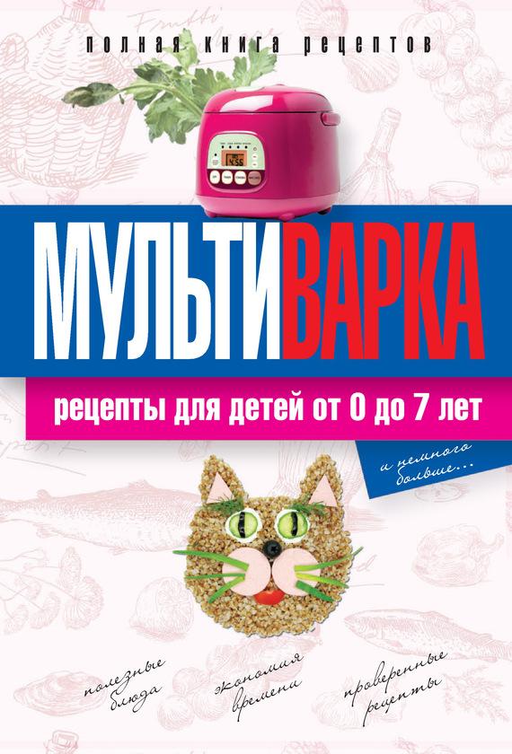Елена Новиченкова Мультиварка. Рецепты для детей от 0 до 7 лет. Полная книга рецептов мультиварка на даче мясные рыбные овощные блюда