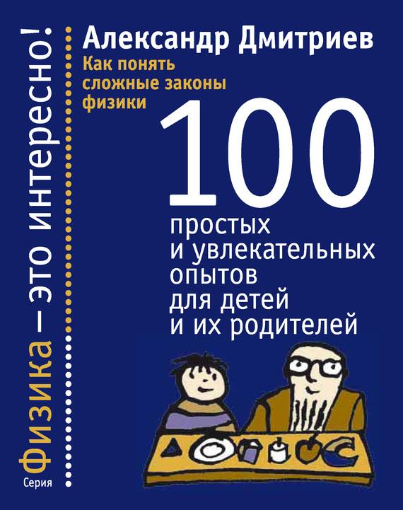 Александр Дмитриев Как понять сложные законы физики. 100 простых и увлекательных опытов для детей и их родителей