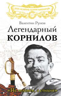 Рунов, Валентин  - Легендарный Корнилов. «Не человек, а стихия»