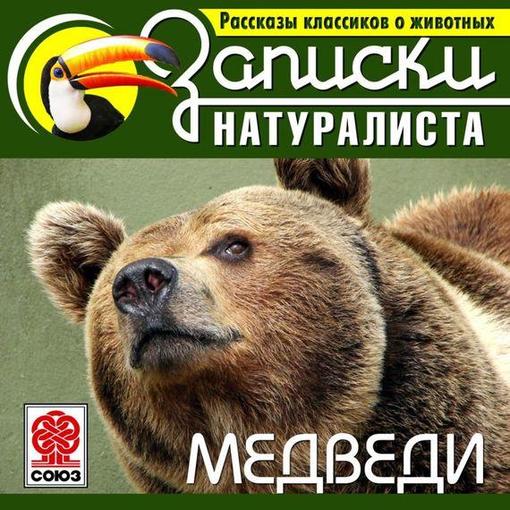 Коллектив авторов Рассказы классиков о животных. Медведи научная литература по географии