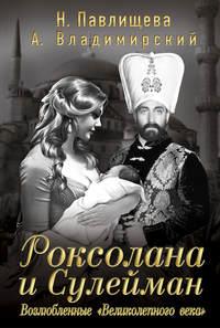 Павлищева, Наталья  - Роксолана и Сулейман. Возлюбленные «Великолепного века» (сборник)