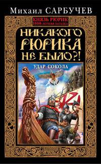 Сарбучев, Михаил  - Никакого Рюрика не было?! Удар Сокола