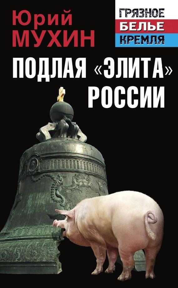 Юрий Мухин Подлая «элита» России книги эксмо подлая элита россии
