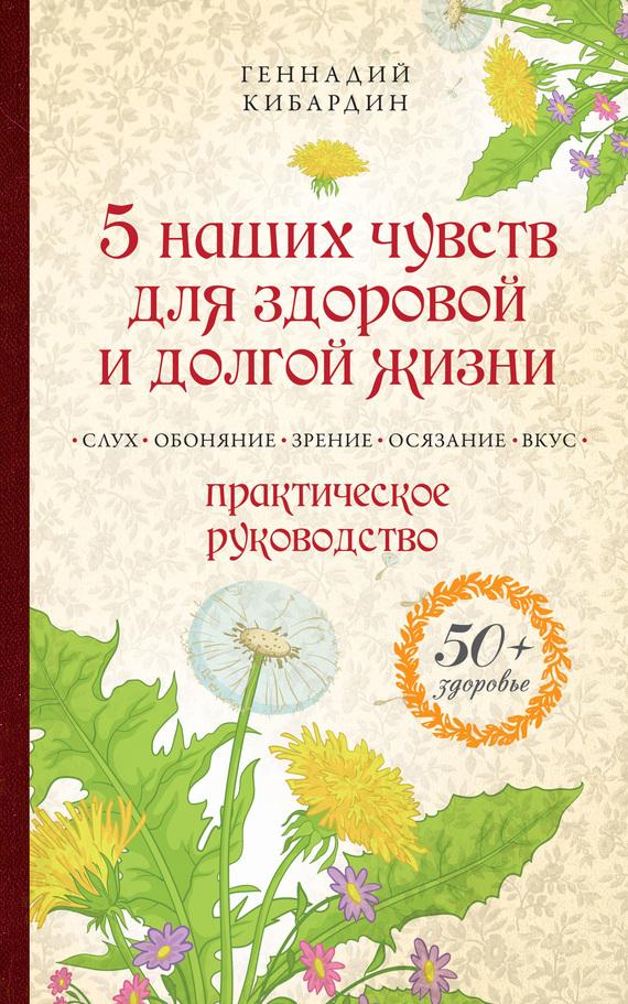 Геннадий Кибардин. 5 наших чувств для здоровой и долгой жизни. Практическое руководство