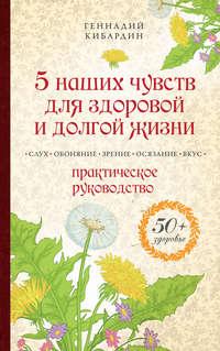 Кибардин, Геннадий  - 5 наших чувств для здоровой и долгой жизни. Практическое руководство
