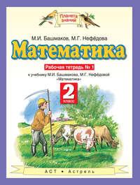Башмаков, М. И.  - Математика. 2 класс. Рабочая тетрадь №1 к учебнику М. И. Башмакова, М. Г. Нефёдовой «Математика»