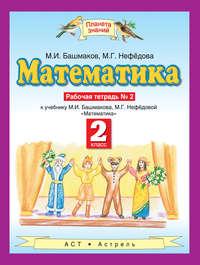 Башмаков, М. И.  - Математика. Рабочая тетрадь №2 к учебнику М. И. Башмакова, М. Г. Нефёдовой «Математика». 2 класс