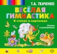 Ткаченко, Татьяна Александровна  - Веселая гимнастика в стихах и картинках. Играем и развиваемся