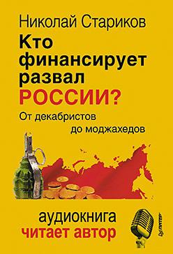 Николай Стариков Кто финансирует развал России? От декабристов до моджахедов зомфри блог глава 2
