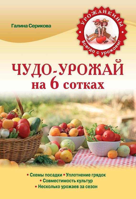 Галина Серикова Чудо-урожай на 6 сотках анна белякова чудо подкормка повышаем урожай