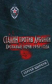 Цыркун, Сергей  - Сталин против Лубянки. Кровавые ночи 1937 года