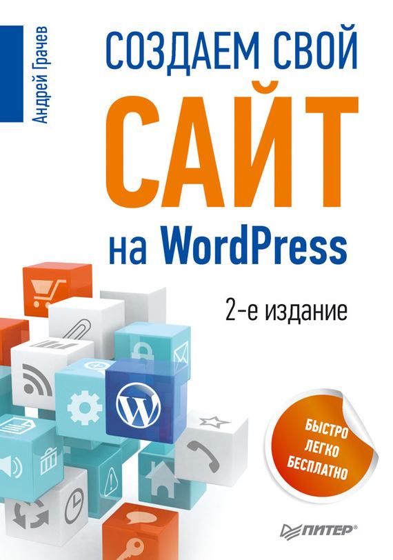 Андрей Грачев Создаем свой сайт на WordPress: быстро, легко и бесплатно книги эксмо wordpress для начинающих