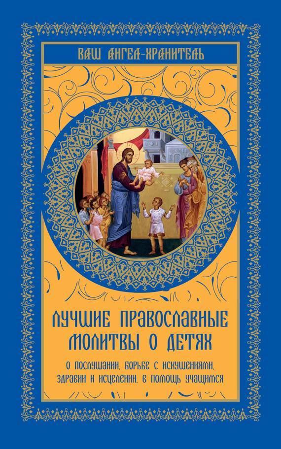 Лучшие православные молитвы о детях. О послушании, борьбе с искушениями, здравии и исцелении, в помощь учащимся