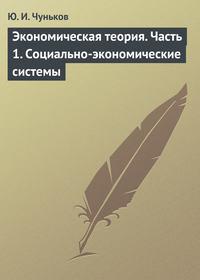 Чуньков, Ю. И.  - Экономическая теория. Часть 1. Социально-экономические системы
