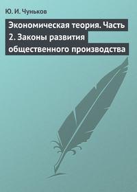 Чуньков, Ю. И.  - Экономическая теория. Часть 2. Законы развития общественного производства