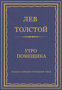Толстой, Лев  - Полное собрание сочинений. Том 4. Утро помещика