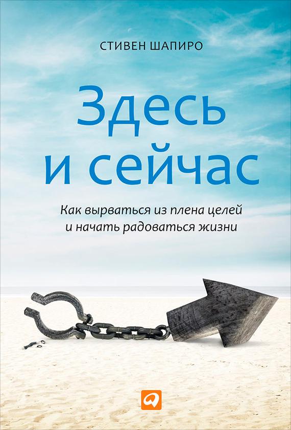 Обложка книги Здесь и сейчас. Как вырваться из плена целей и начать радоваться жизни, автор Шапиро, Cтивен