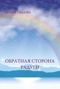 Мария Евдаева - Обратная сторона радуги
