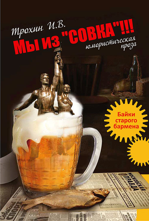 Игорь Трохин Мы из «СОВКА»!!! Байки старого бармена для бармена