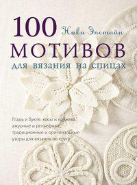 Эпстайн, Ники  - 100 мотивов для вязания на спицах