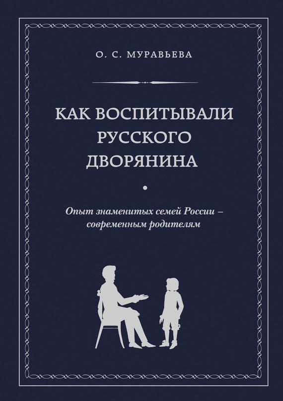 Как воспитывали русского дворянина. Опыт знаменитых семей России – современным родителям